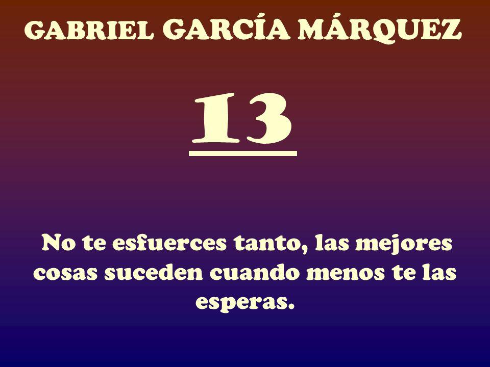 13 No te esfuerces tanto, las mejores cosas suceden cuando menos te las esperas.