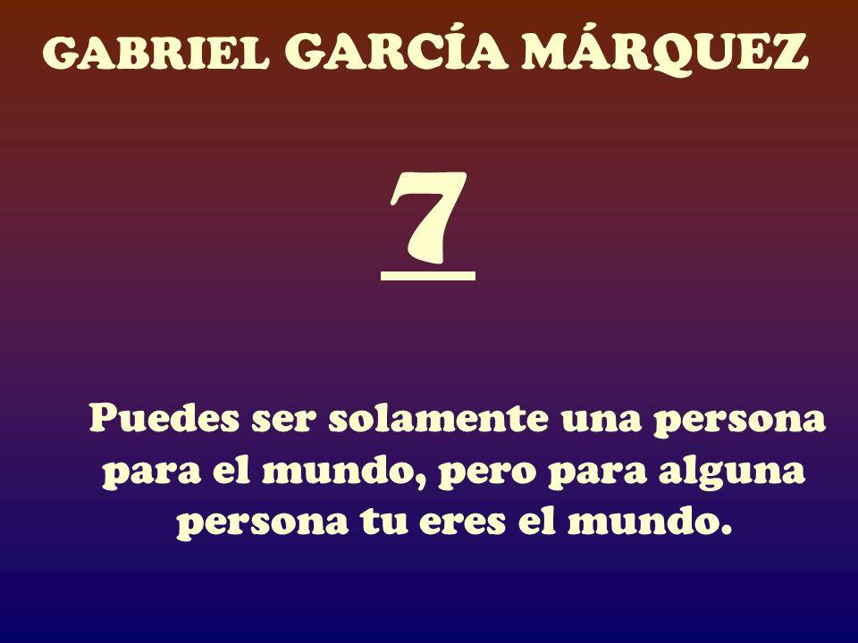 7 Puedes ser solamente una persona para el mundo, pero para alguna persona tu eres el mundo.