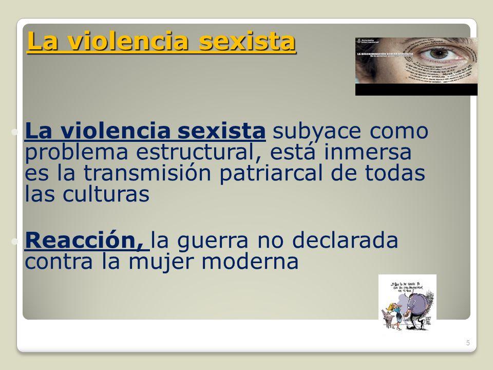 La violencia sexista La violencia sexista subyace como problema estructural, está inmersa es la transmisión patriarcal de todas las culturas.