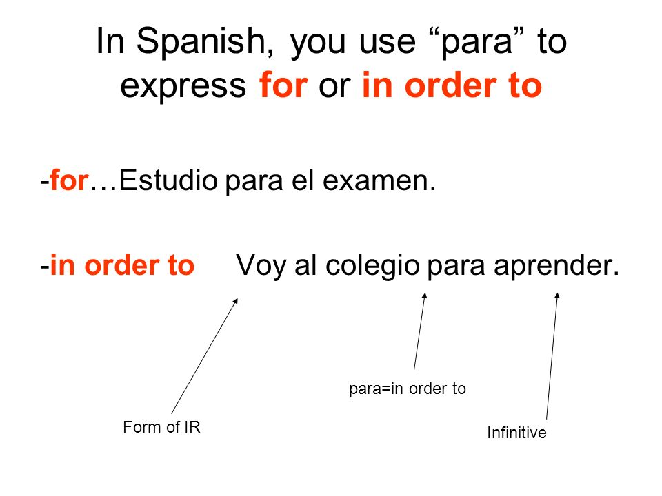 In Spanish, you use para to express for or in order to