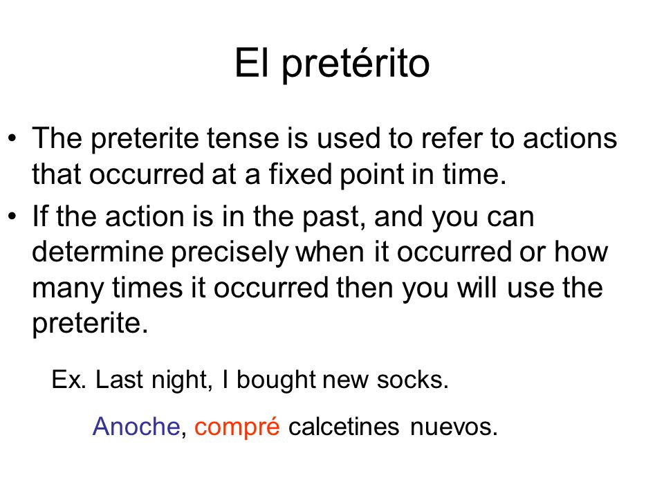 El pretérito The preterite tense is used to refer to actions that occurred at a fixed point in time.