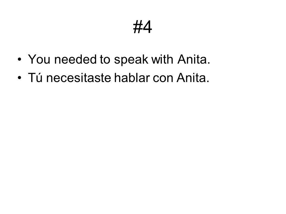 #4 You needed to speak with Anita. Tú necesitaste hablar con Anita.
