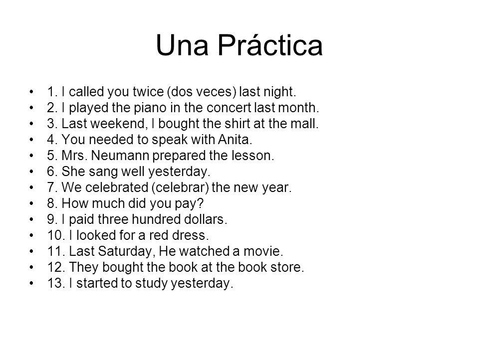 Una Práctica 1. I called you twice (dos veces) last night.