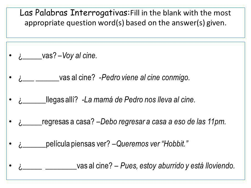 Las Palabras Interrogativas:Fill in the blank with the most appropriate question word(s) based on the answer(s) given.