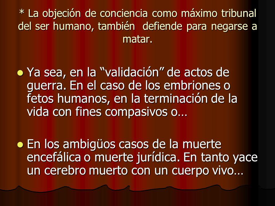 * La objeción de conciencia como máximo tribunal del ser humano, también defiende para negarse a matar.