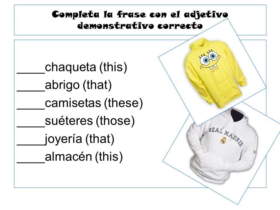 Completa la frase con el adjetivo demonstrativo correcto