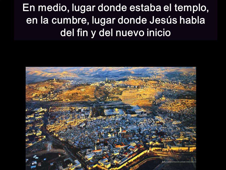En medio, lugar donde estaba el templo, en la cumbre, lugar donde Jesús habla del fin y del nuevo inicio