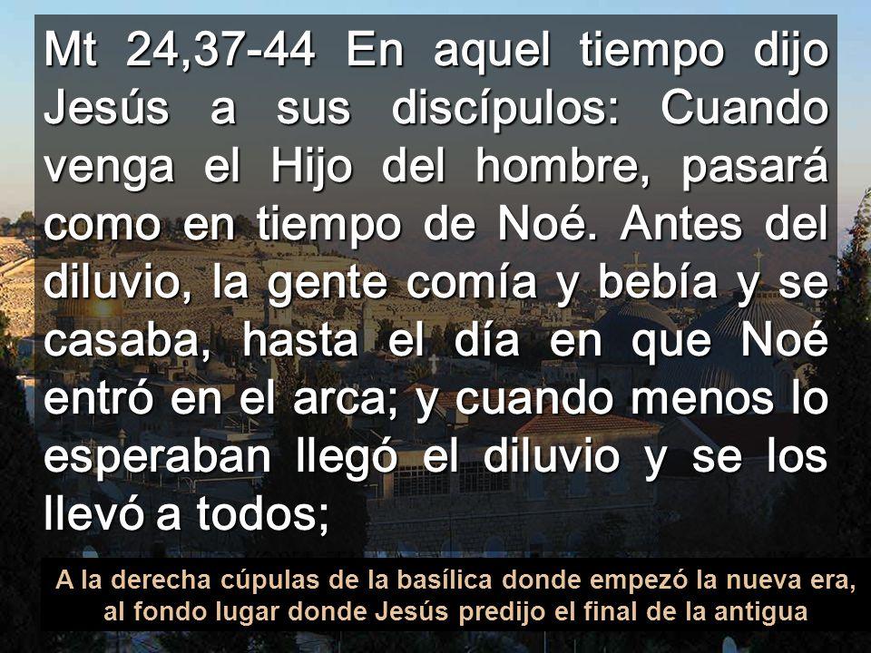 Mt 24,37-44 En aquel tiempo dijo Jesús a sus discípulos: Cuando venga el Hijo del hombre, pasará como en tiempo de Noé. Antes del diluvio, la gente comía y bebía y se casaba, hasta el día en que Noé entró en el arca; y cuando menos lo esperaban llegó el diluvio y se los llevó a todos;