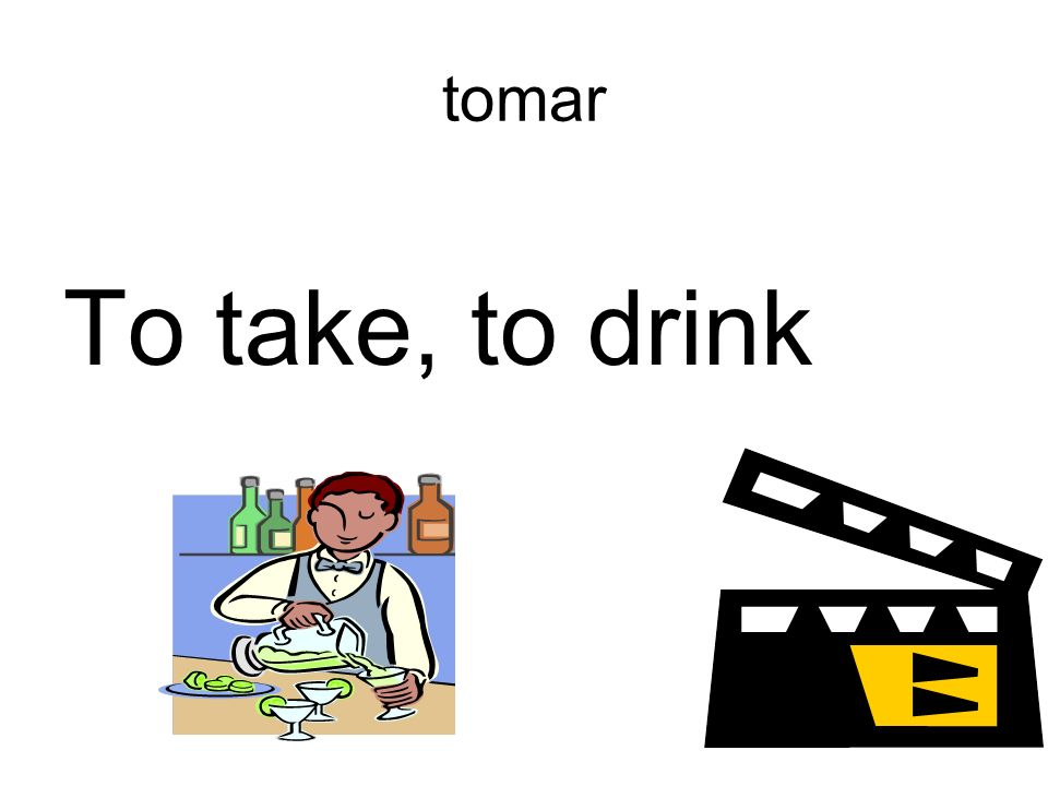 tomar To take, to drink