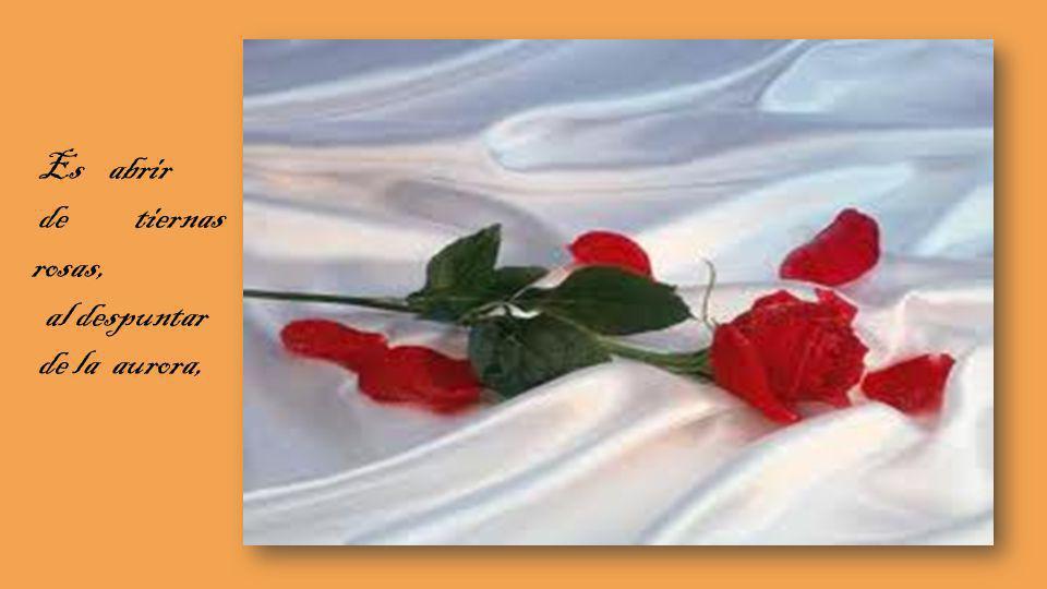 Es abrir de tiernas rosas, al despuntar de la aurora,