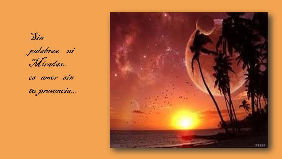 Sin palabras, ni Miradas.. es amor sin tu presencia..,