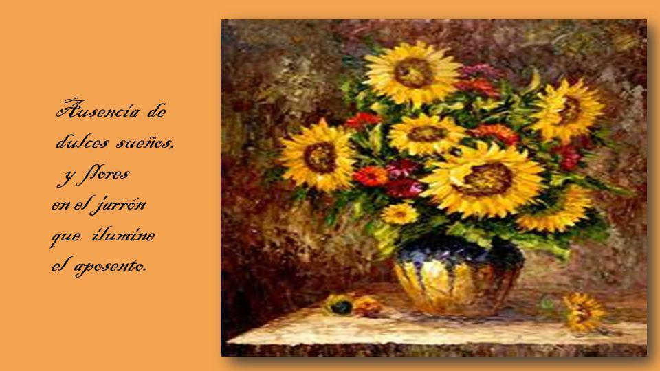 Ausencia de dulces sueños, y flores en el jarrón que ilumine el aposento.