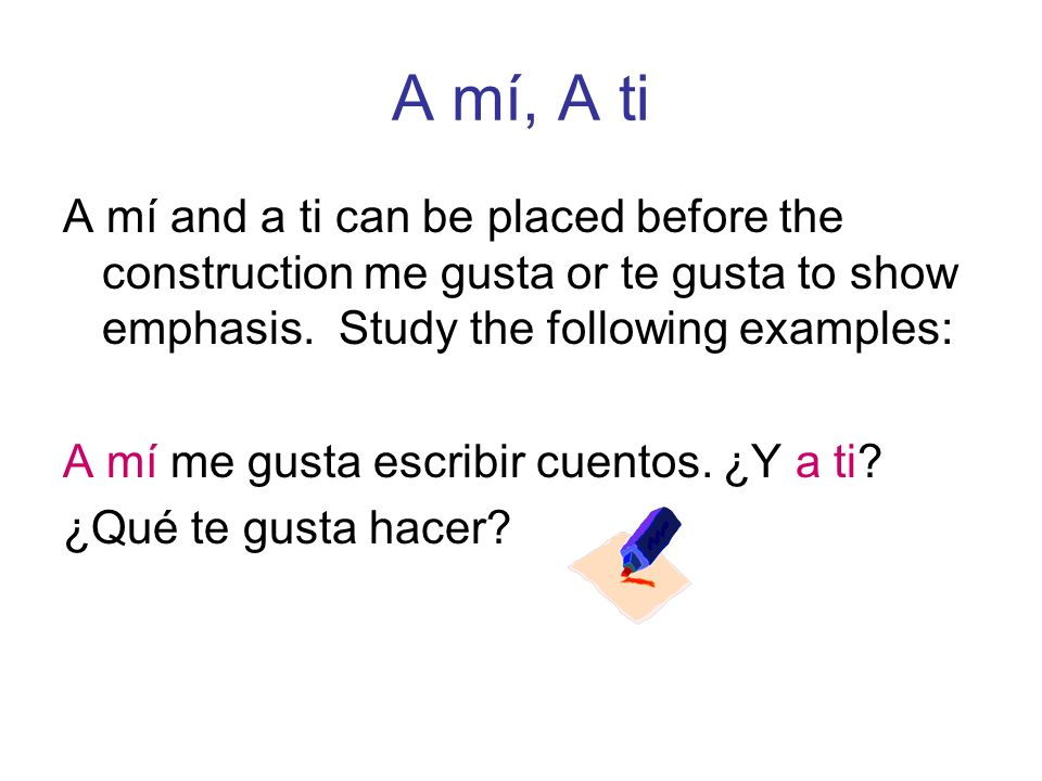 A mí, A tiA mí and a ti can be placed before the construction me gusta or te gusta to show emphasis. Study the following examples: