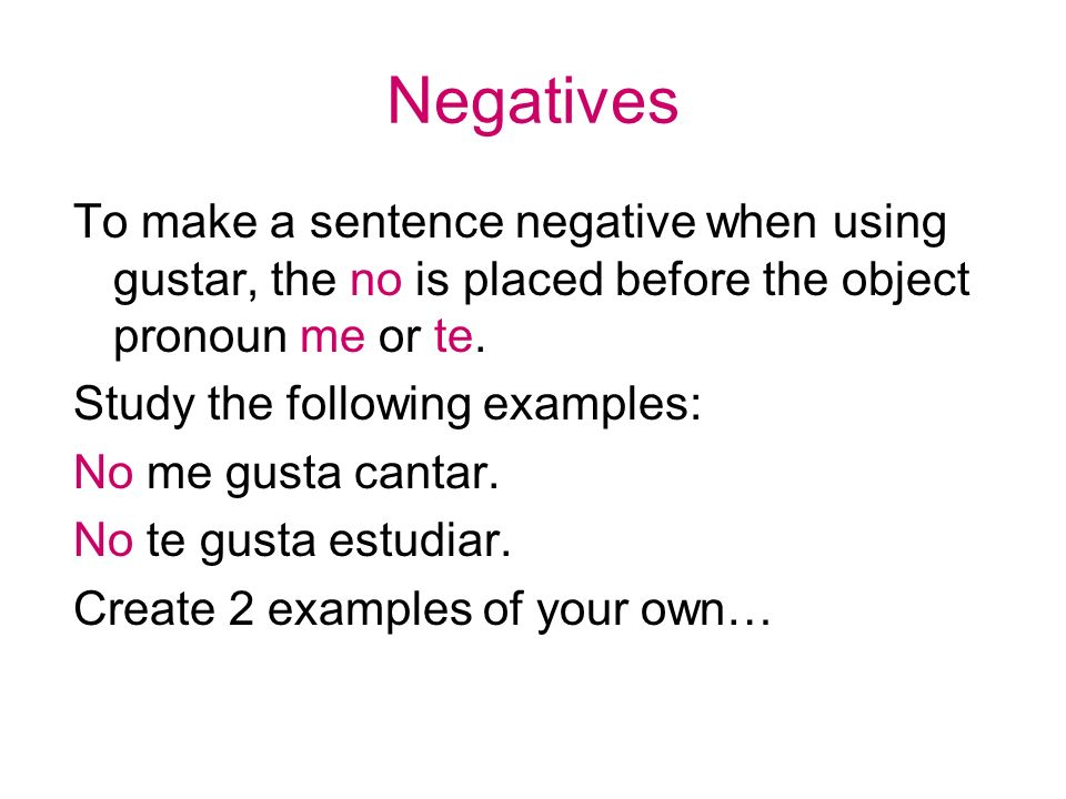 Negatives To make a sentence negative when using gustar, the no is placed before the object pronoun me or te.