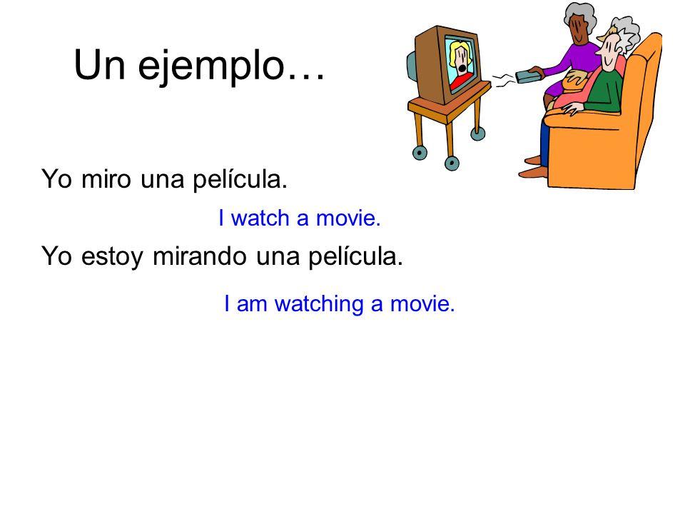Un ejemplo… Yo miro una película. Yo estoy mirando una película.