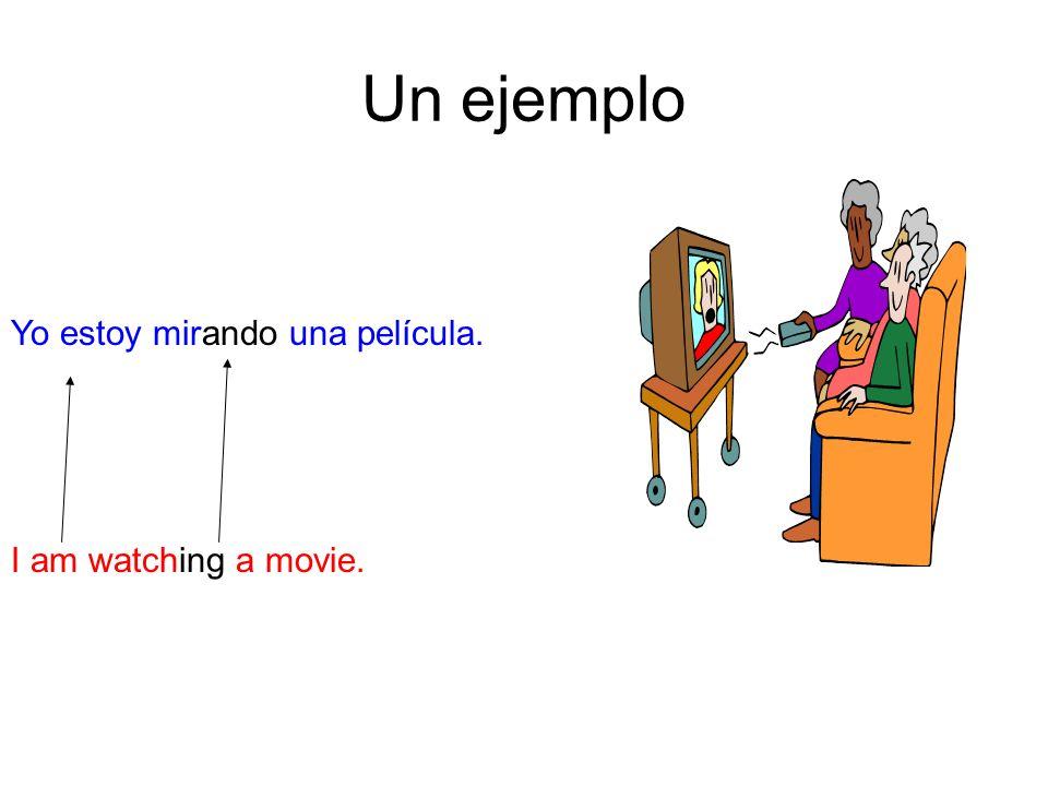 Un ejemplo Yo estoy mirando una película. I am watching a movie.