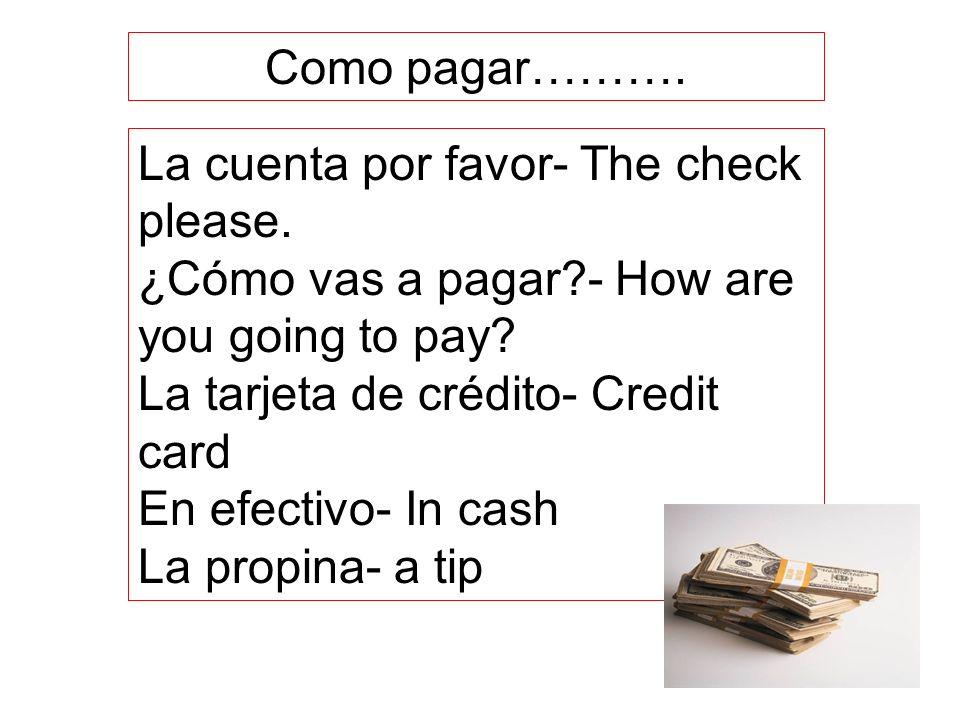 Como pagar………. La cuenta por favor- The check please. ¿Cómo vas a pagar - How are you going to pay
