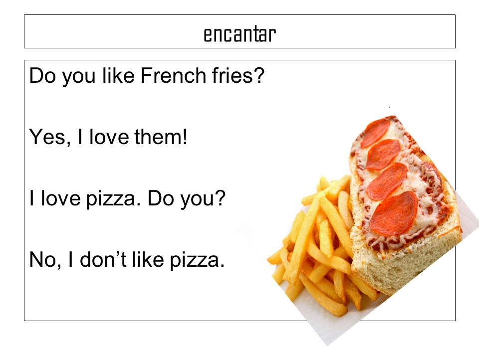 encantar Do you like French fries Yes, I love them!
