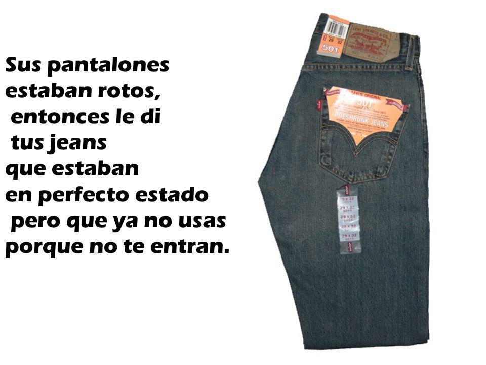 Sus pantalones estaban rotos, entonces le di. tus jeans. que estaban. en perfecto estado. pero que ya no usas.