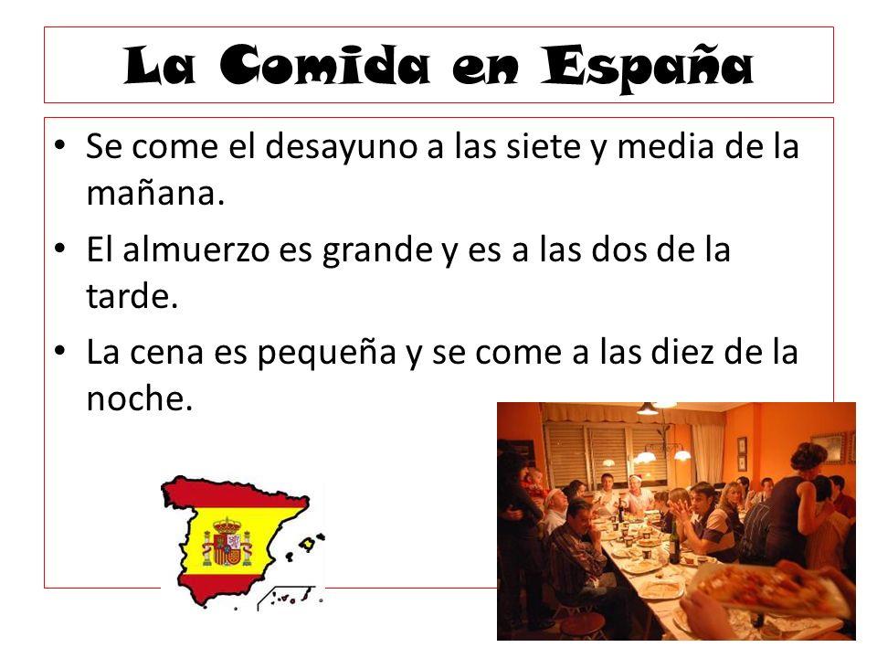 La Comida en España Se come el desayuno a las siete y media de la mañana. El almuerzo es grande y es a las dos de la tarde.