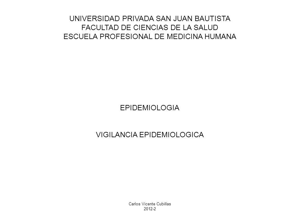 UNIVERSIDAD PRIVADA SAN JUAN BAUTISTA FACULTAD DE CIENCIAS DE LA SALUD ESCUELA PROFESIONAL DE MEDICINA HUMANA EPIDEMIOLOGIA VIGILANCIA EPIDEMIOLOGICA Carlos Vicente Cubillas 2012-2