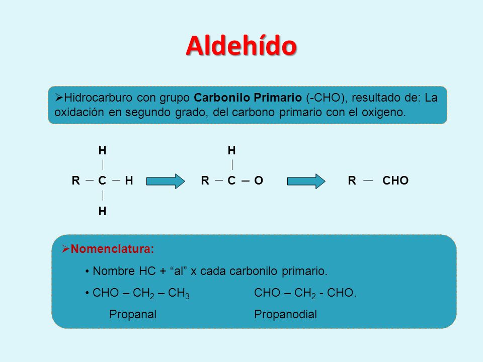 Aldehído Hidrocarburo con grupo Carbonilo Primario (-CHO), resultado de: La oxidación en segundo grado, del carbono primario con el oxigeno.