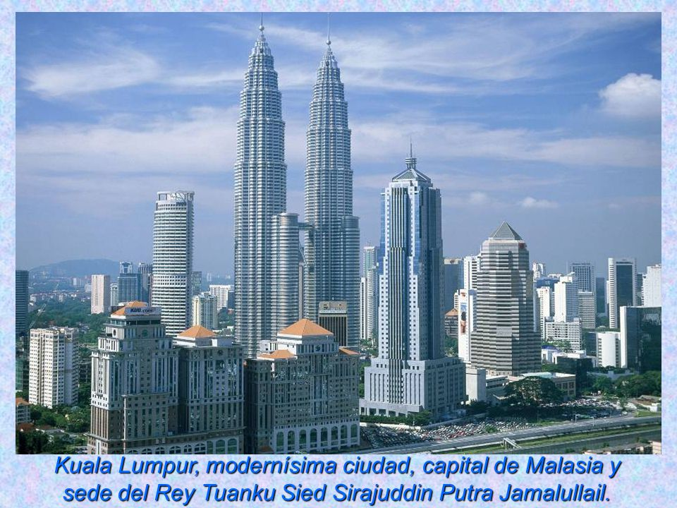 Kuala Lumpur, modernísima ciudad, capital de Malasia y sede del Rey Tuanku Sied Sirajuddin Putra Jamalullail.