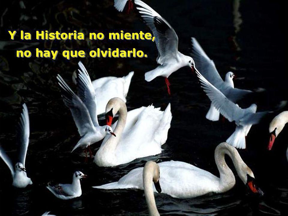 Y la Historia no miente, no hay que olvidarlo.