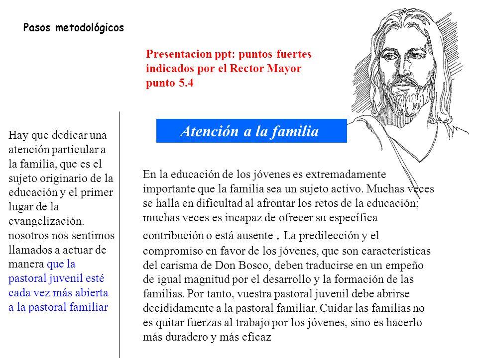 Pasos metodológicos Presentacion ppt: puntos fuertes indicados por el Rector Mayor. punto 5.4. Atención a la familia.