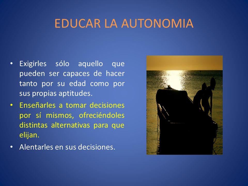 EDUCAR LA AUTONOMIAExigirles sólo aquello que pueden ser capaces de hacer tanto por su edad como por sus propias aptitudes.