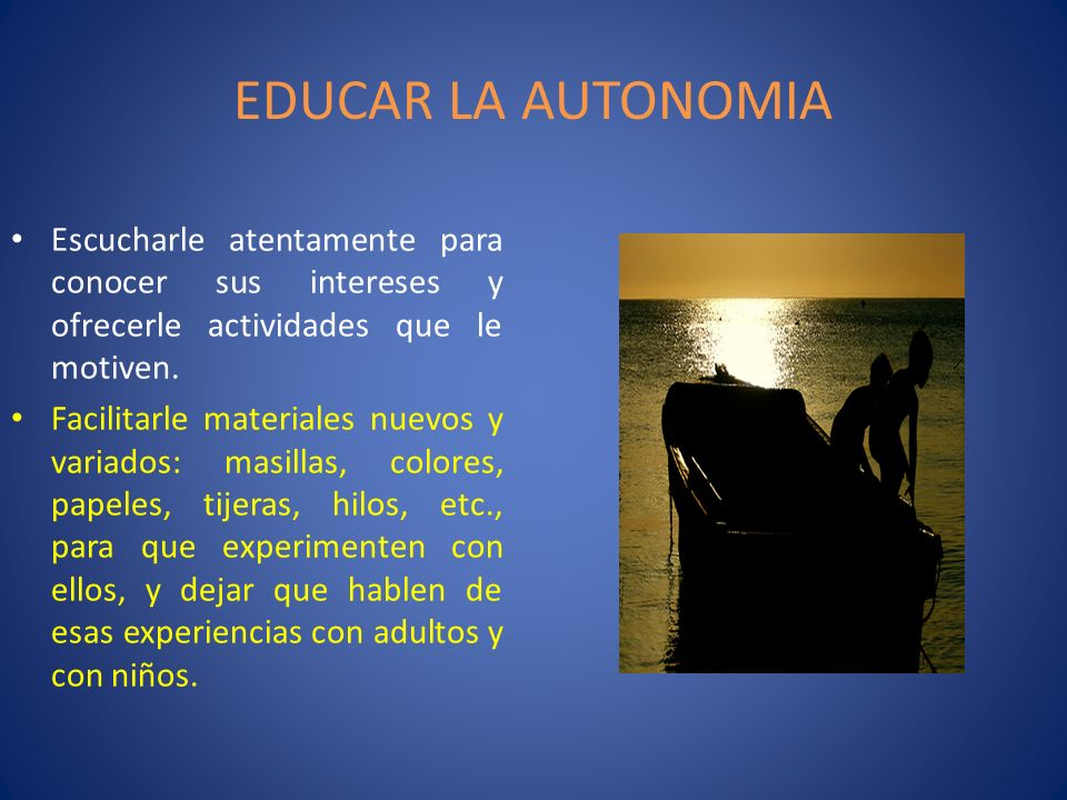 EDUCAR LA AUTONOMIAEscucharle atentamente para conocer sus intereses y ofrecerle actividades que le motiven.