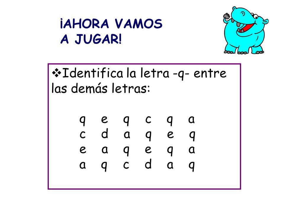 ¡AHORA VAMOS A JUGAR! Identifica la letra -q- entre las demás letras: q e q c q a. c d a q e q.