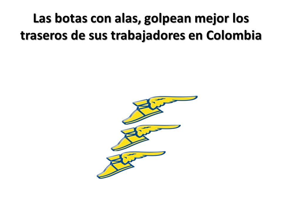 Las botas con alas, golpean mejor los traseros de sus trabajadores en Colombia