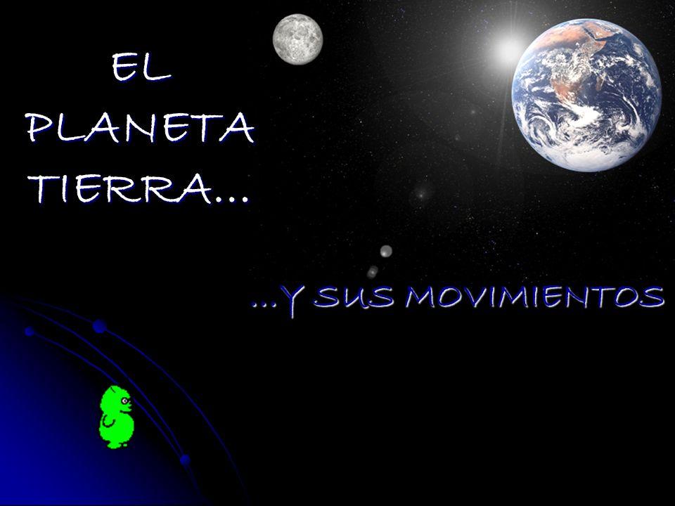 EL PLANETA TIERRA… …Y SUS MOVIMIENTOS