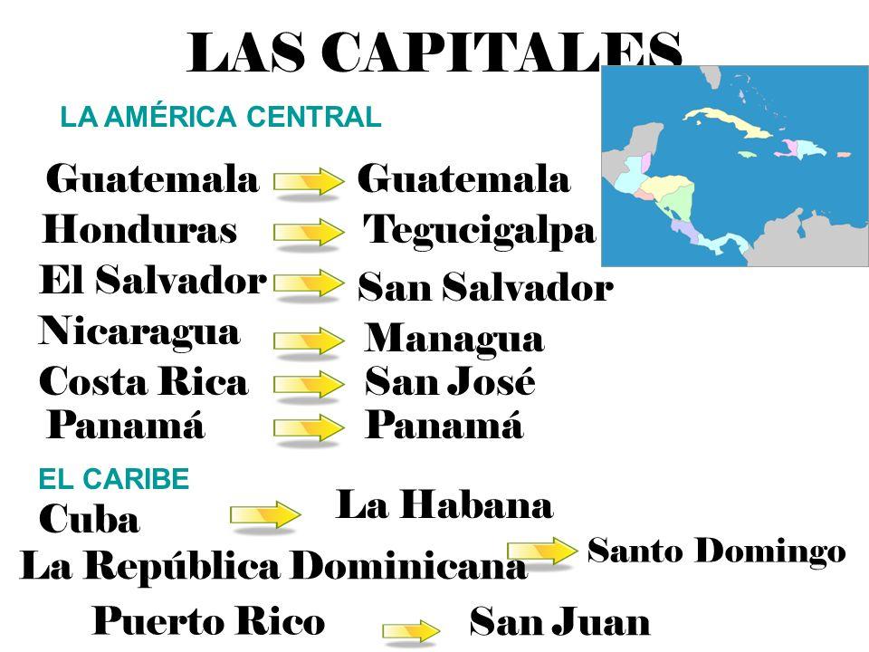 LAS CAPITALES Guatemala Guatemala Honduras Tegucigalpa El Salvador