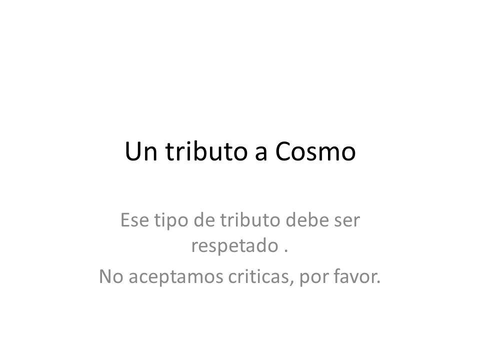 Un tributo a Cosmo Ese tipo de tributo debe ser respetado .