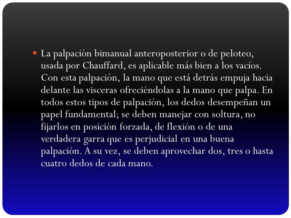 La palpación bimanual anteroposterior o de peloteo, usada por Chauffard, es aplicable más bien a los vacíos.
