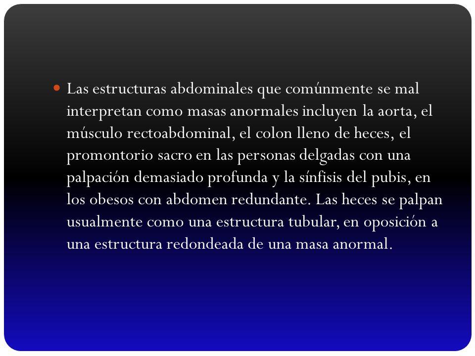 Las estructuras abdominales que comúnmente se mal interpretan como masas anormales incluyen la aorta, el músculo rectoabdominal, el colon lleno de heces, el promontorio sacro en las personas delgadas con una palpación demasiado profunda y la sínfisis del pubis, en los obesos con abdomen redundante.