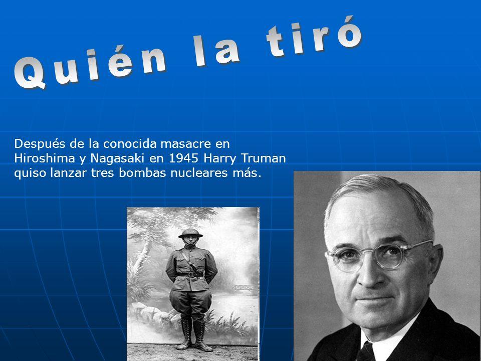 Quién la tiróDespués de la conocida masacre en Hiroshima y Nagasaki en 1945 Harry Truman quiso lanzar tres bombas nucleares más.