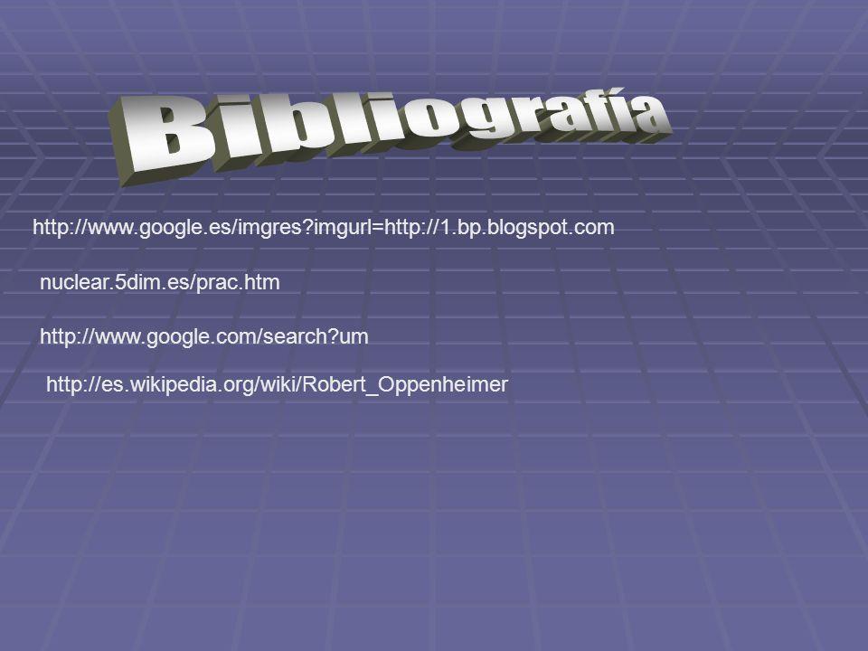 Bibliografía http://www.google.es/imgres imgurl=http://1.bp.blogspot.com. nuclear.5dim.es/prac.htm.