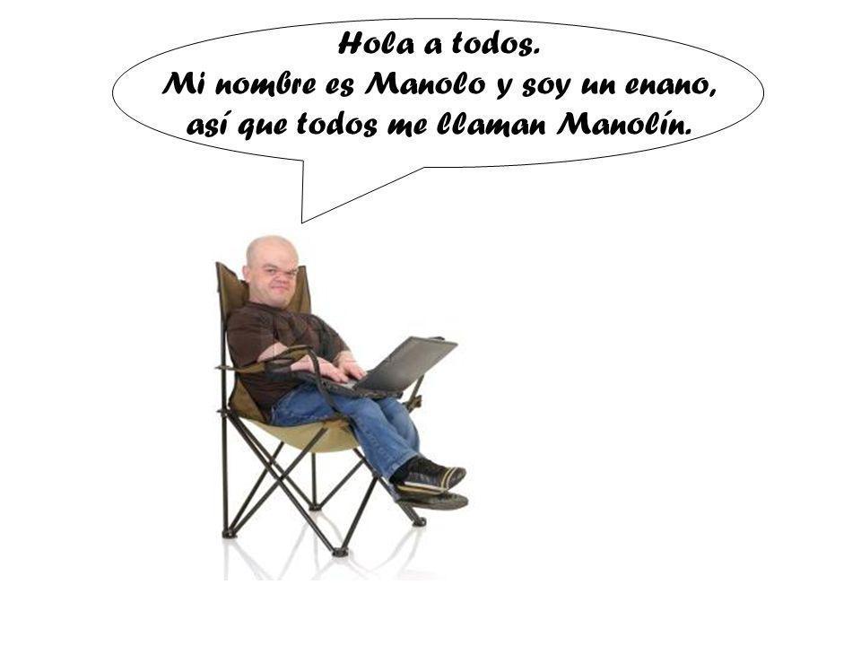 Hola a todos. Mi nombre es Manolo y soy un enano, así que todos me llaman Manolín.