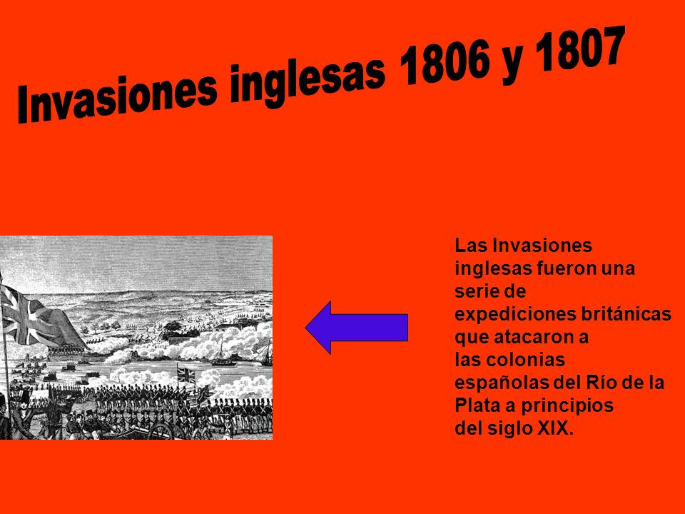 Invasiones inglesas 1806 y 1807 Las Invasiones inglesas fueron una serie de expediciones británicas que atacaron a las colonias.