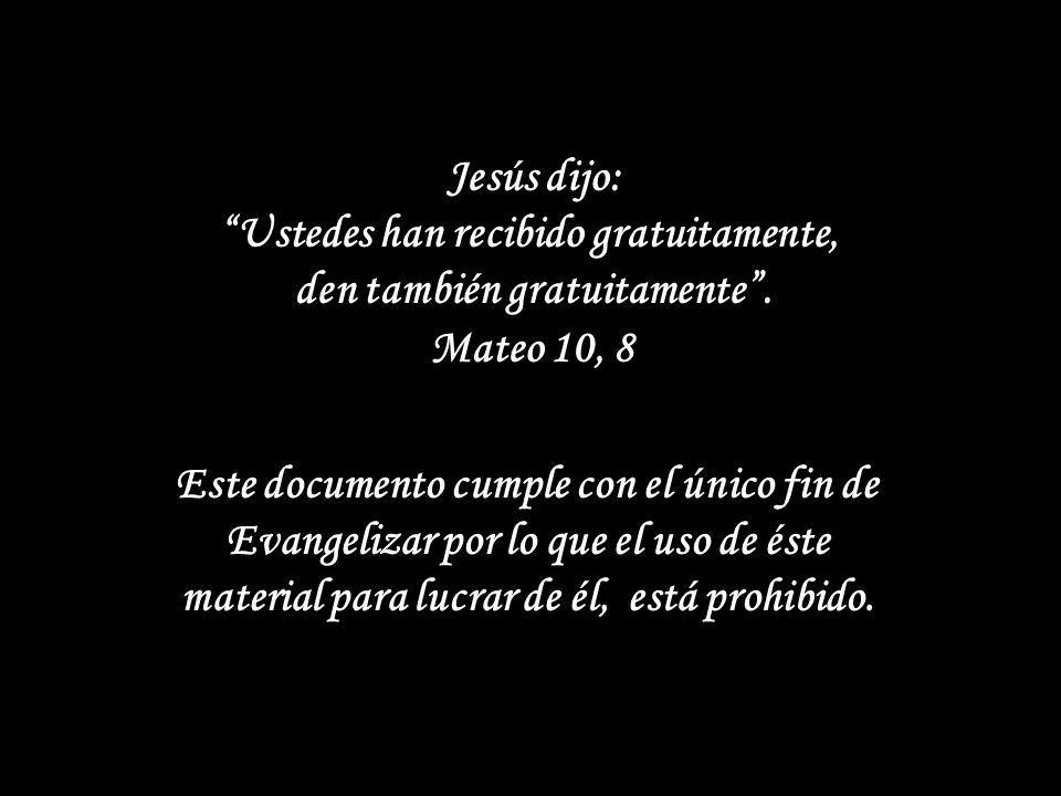 Jesús dijo: Ustedes han recibido gratuitamente, den también gratuitamente . Mateo 10, 8