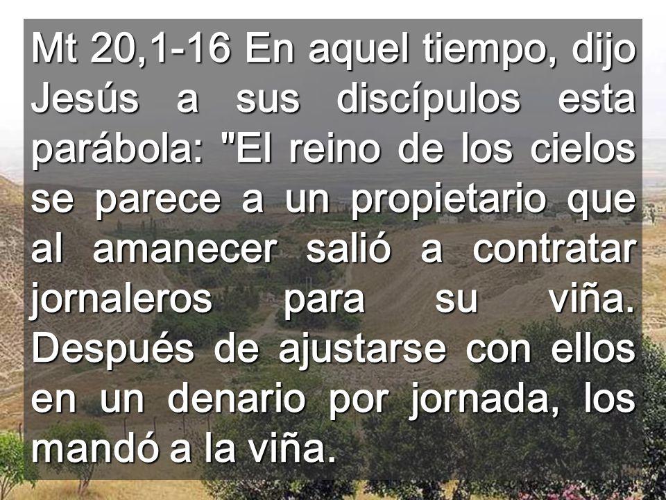 Mt 20,1-16 En aquel tiempo, dijo Jesús a sus discípulos esta parábola: El reino de los cielos se parece a un propietario que al amanecer salió a contratar jornaleros para su viña.