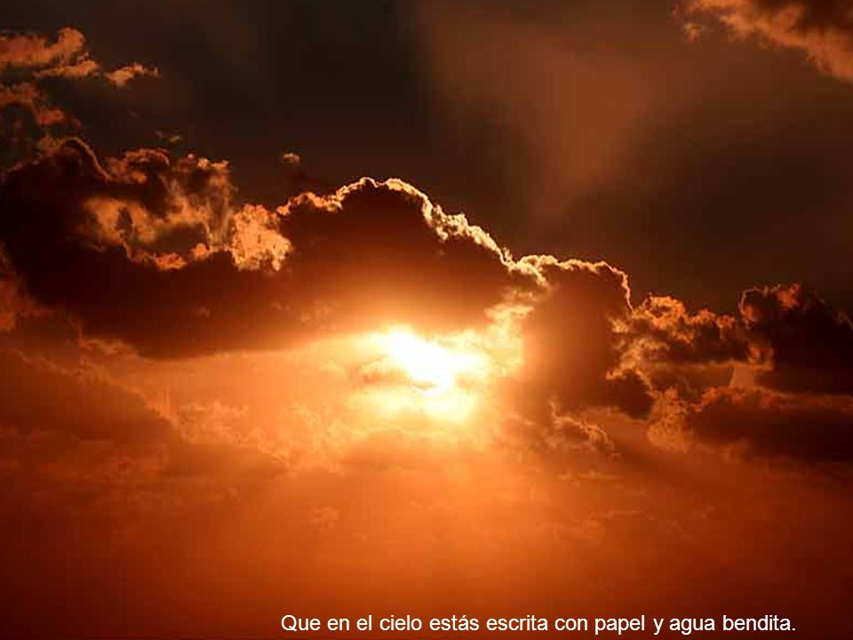 Que en el cielo estás escrita con papel y agua bendita.