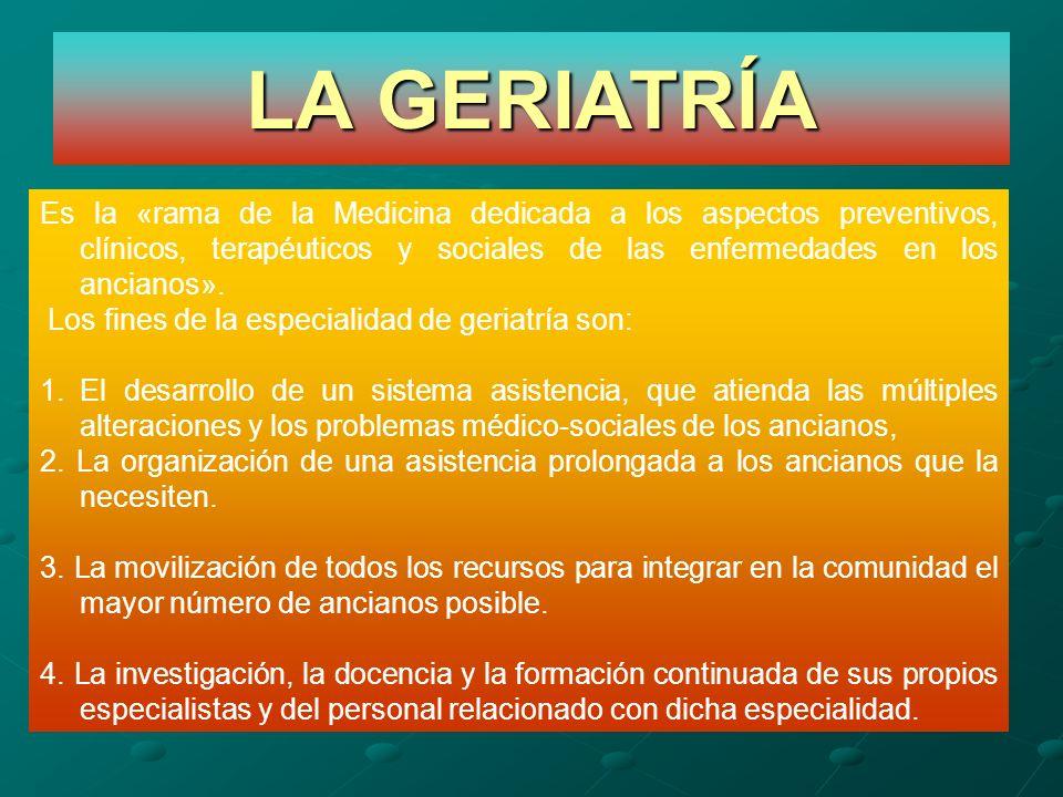 LA GERIATRÍA Es la «rama de la Medicina dedicada a los aspectos preventivos, clínicos, terapéuticos y sociales de las enfermedades en los ancianos».