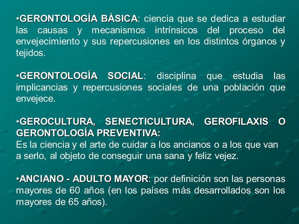 GERONTOLOGÍA BÁSICA: ciencia que se dedica a estudiar las causas y mecanismos intrínsicos del proceso del envejecimiento y sus repercusiones en los distintos órganos y tejidos.