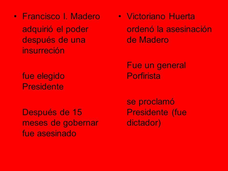 Francisco I. Madero adquirió el poder después de una insurreción. fue elegido Presidente. Después de 15 meses de gobernar fue asesinado.