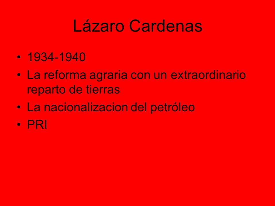 Lázaro Cardenas 1934-1940. La reforma agraria con un extraordinario reparto de tierras. La nacionalizacion del petróleo.