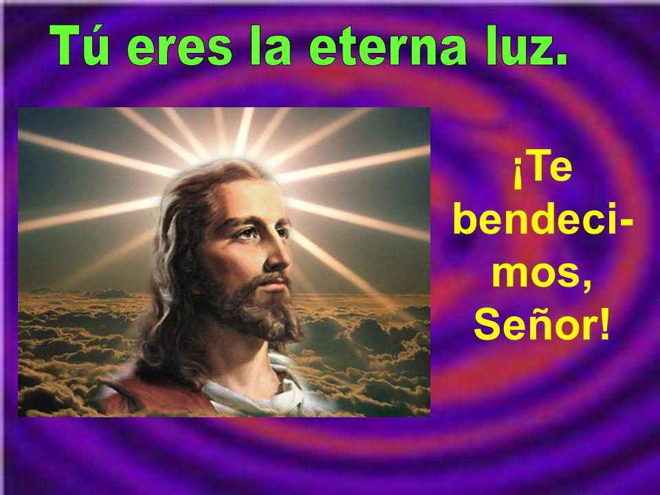 Tú eres la eterna luz. ¡Te bendeci-mos, Señor!